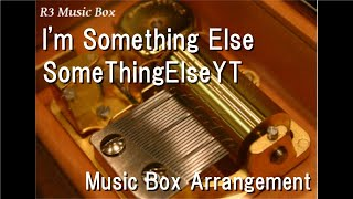I'm Something Else/SomeThingElseYT [Music Box]