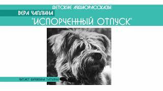 """Вера Чаплина """"Испорченный отпуск"""" - детский аудиорассказ: слушать онлайн"""