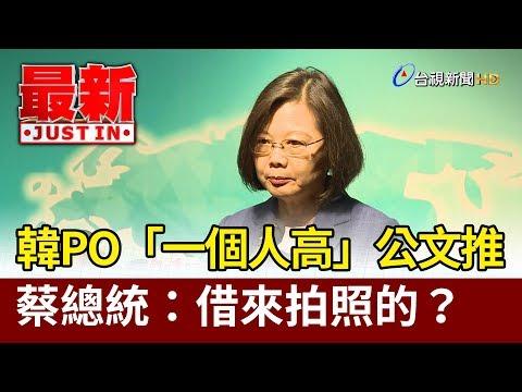韓國瑜PO「一個人高」公文推  總統蔡英文:借來拍照的?【最新快訊】
