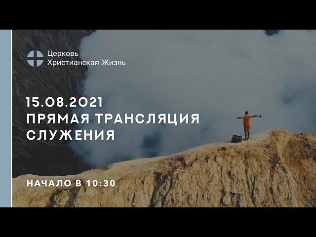 15.08.2021  🔴 Прямая трансляция служения Церкви «ХРИСТИАНСКАЯ ЖИЗНЬ»