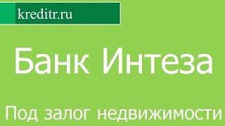 Банк Интеза обзор кредита «Под залог недвижимости» условия, процентная ставка, срок