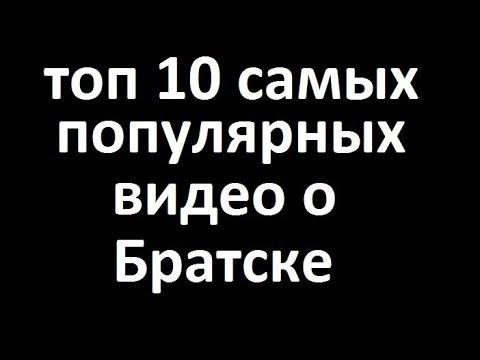 Топ 10 популярных видео о Братске