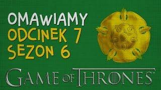 Gra o Tron: omawiamy odcinek 7 serii 6. NA SZYBKO + SPOILERY