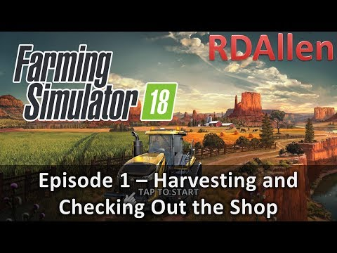Farming Simulator 18 E1 - Harvesting and Checking Out The Shop