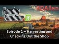 Farming Simulator 18 E1 - Harvesting and Checking Out The Shop