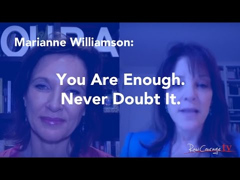 Marianne Williamson: You are enough. Never doubt it.