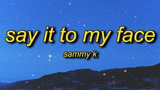 Sammy K - Say It To My Face (Lyrics) | talk a lot of sh*t but you can't say it to my face