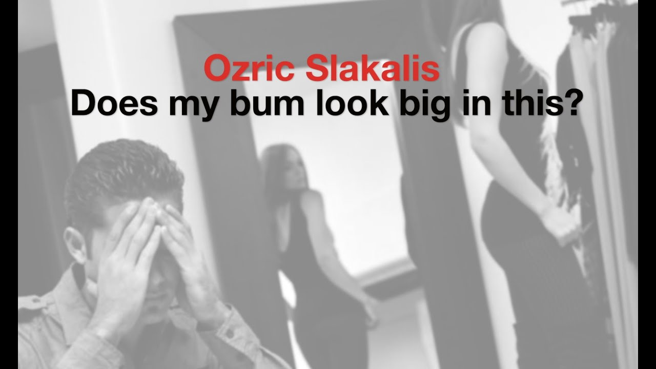 Does my bum look big in this? Ozric Slakalis