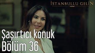 İstanbullu Gelin 36. Bölüm - Şaşırtıcı Konuk