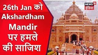 26th Jan को Akshardham Mandir पर हमले की साजिश का पर्दाफ़ाश | Breaking News | News18 India