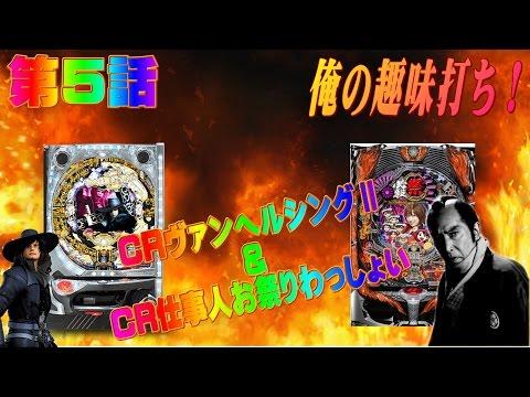 俺の趣味打ち!第5話 CRヴァンヘルシングⅡとCR仕事人お祭りわっしょーい!!!