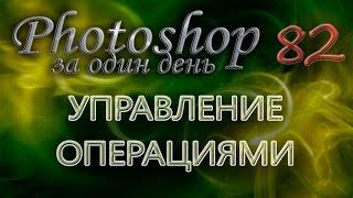 УПРАВЛЕНИЕ ОПЕРАЦИЯМИ - Photoshop (Фотошоп) за один день! - Урок 82(, 2014-08-03T01:24:30.000Z)