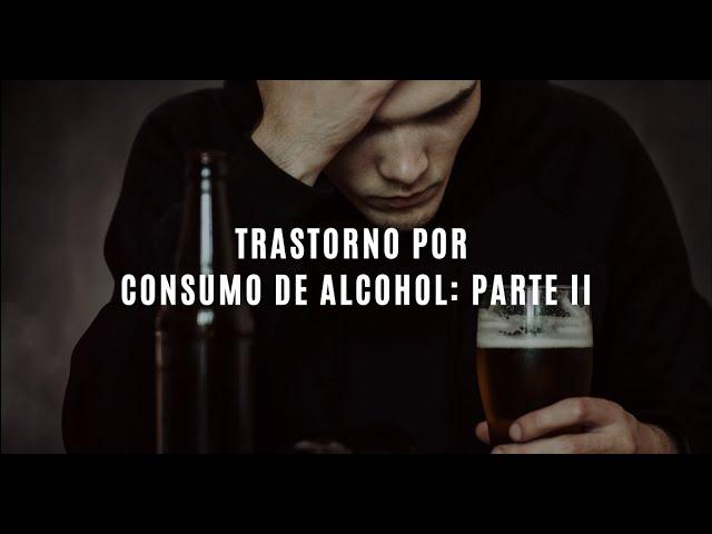 Trastorno por consumo de alcohol: parte II