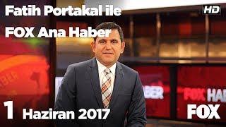 1 Haziran 2017 Fatih Portakal ile FOX Ana Haber