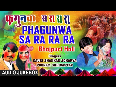 PHAGUNWA SA RA RA | BHOJPURI HOLI AUDIO SONGS JUKEBOX| Singers -GAURI SHANKAR ACHARYA,POONAM