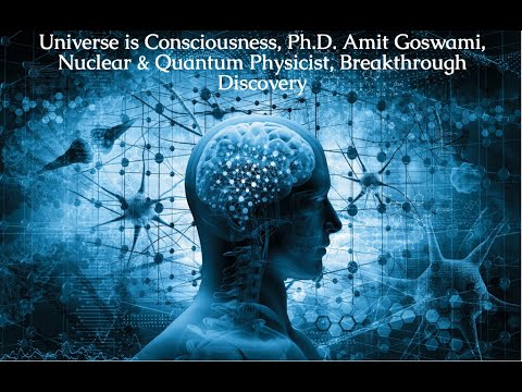 Universe is Consciousness, Ph.D. Amit Goswami, Nuclear & Quantum Physicist, Breakthrough Discove