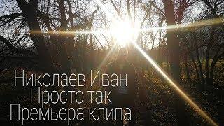 Николаев Иван - Просто так ( Премьера Клипа )