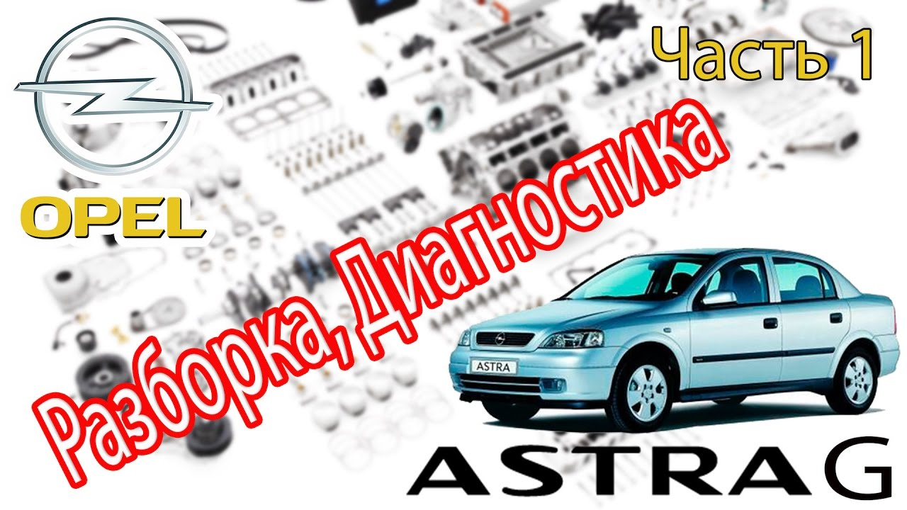 Opel Astra G - Ремонт. Часть 1 - Диагностируем, Разбираем.