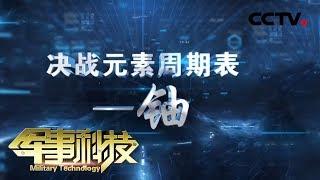 《军事科技》 20191127 决战元素周期表——铀  CCTV军事