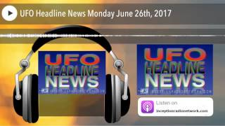 ufo-headline-news-monday-june-26th-2017