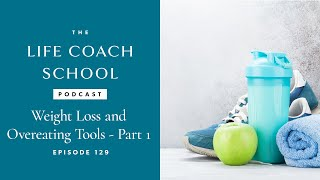 The Life Coach School Podcast Episode #129: Weight Loss and Overeating Tools
