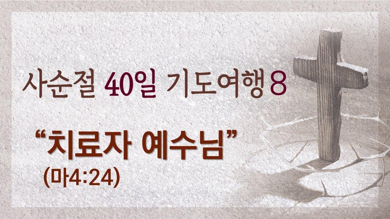 [2021 사순절 기도여행 8일] 치료자 예수님(마4:24)