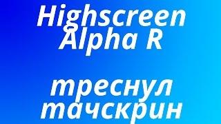 Треснул тачскрин на Highscreen Alpha R
