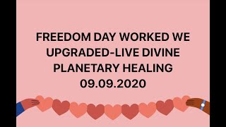 09.09.20 FREEDOM DAY WORKED WE UPGRADED-LIVE DIVINE PLANETARY HEALING