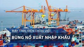 Máy tính, điện thoại Việt bùng nổ xuất nhập khẩu | VTC1