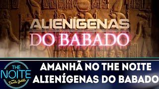 Amanhã no The Noite: Alienígenas do Babado   The Noite (30/05/18)