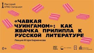 «Чавкая чуингамом»: как жвачка прилипла к русской литературе». Лекция Игоря Кириенкова