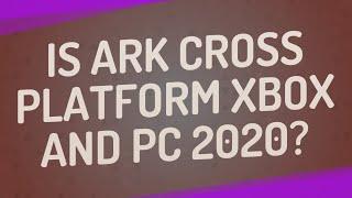 Is Ark cross platform Xbox and PC 2020?