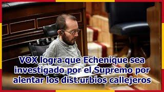 VOX logra que Echenique sea investigado por el Supremo por alentar los dist.urbios callejeros