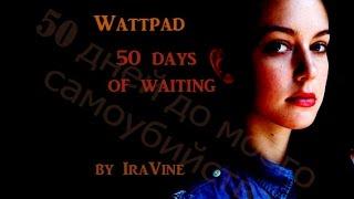 "50 дней до моего самоубийства. Трейлер ""5 дней ожидания"" Мой фф на Wattpad"
