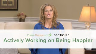 CBT Section 6: Actively Working on Being Happier | Online-Therapy.com