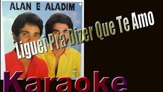 Alan e Aladim - Liguei Pra Dizer Que Te Amo (KARAOKE)