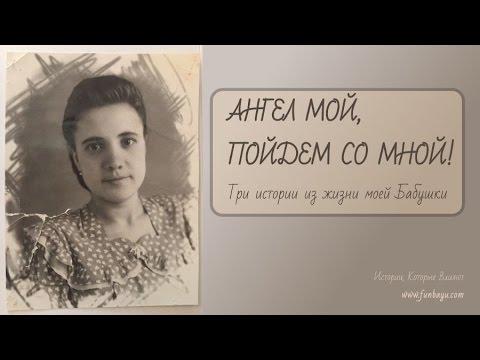 АНГЕЛ МОЙ, ПОЙДЕМ СО МНОЙ! Три истории из жизни моей Бабушки