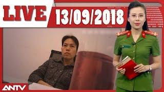 An ninh 24h mới nhất ngày 13/09/2018 | Tin tức | Tin nóng mới nhất | ANTV