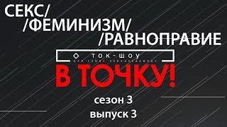 """Ток-шоу """"В точку!"""" Сезон 3. Выпуск 3. СЕКС/ФЕМИНИЗМ/РАВНОПРАВИЕ"""