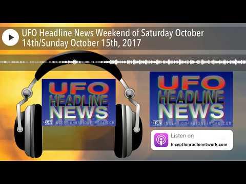 UFO Headline News Weekend of Saturday October 14thSunday October 15th, 2017