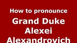 How to pronounce Grand Duke Alexei Alexandrovich (Russian/Russia) - PronounceNames.com