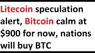 Litecoin speculation alert, Bitcoin calm at $900 for now, nations will purchase BTC