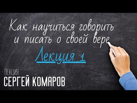 Как научиться говорить и писать о своей вере. Сергей Комаров. Лекция 1
