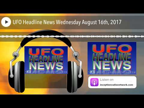 UFO Headline News Wednesday August 16th, 2017