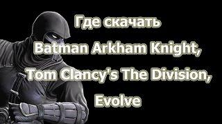 Где скачать рабочую лицензию или пиратскую Batman Arkham Knight, Tom Clancy's The Division, Evolve