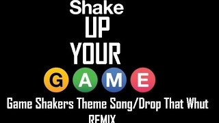 Shake Up Your Game (Game Shakers Theme Song/Drop that Whut Remix)