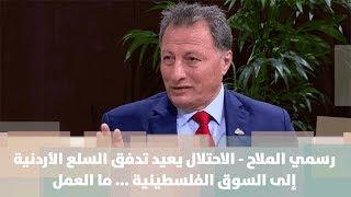 رسمي الملاح - الاحتلال يعيد تدفق السلع الأردنية إلى السوق الفلسطينية ... ما العمل؟