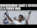 Wriddhiman Saha has just started, claims father | Oneindia News
