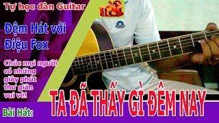 Tự học đàn Guitar: Ta Đã Thấy Gì Đêm Nay Guitar đệm hát điệu Fox hết sức đơn giản