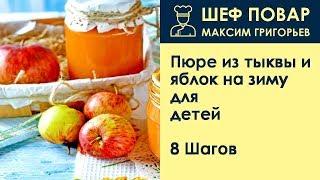 Пюре из тыквы и яблок на зиму для детей . Рецепт от шеф повара Максима Григорьева